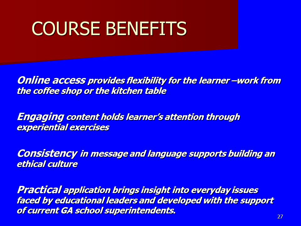 COURSE BENEFITS Online access provides flexibility for the learner –work from the coffee shop or the kitchen table Engaging content holds learner's attention through experiential exercises Consistency in message and language supports building an ethical culture Practical application brings insight into everyday issues faced by educational leaders and developed with the support of current GA school superintendents.
