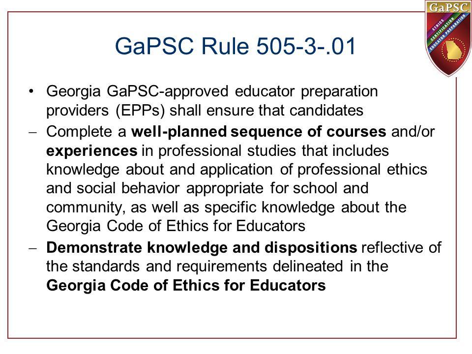 GaPSC Rule 505-3-.01 Georgia GaPSC-approved educator preparation providers (EPPs) shall ensure that candidates  Complete a well-planned sequence of courses and/or experiences in professional studies that includes knowledge about and application of professional ethics and social behavior appropriate for school and community, as well as specific knowledge about the Georgia Code of Ethics for Educators  Demonstrate knowledge and dispositions reflective of the standards and requirements delineated in the Georgia Code of Ethics for Educators