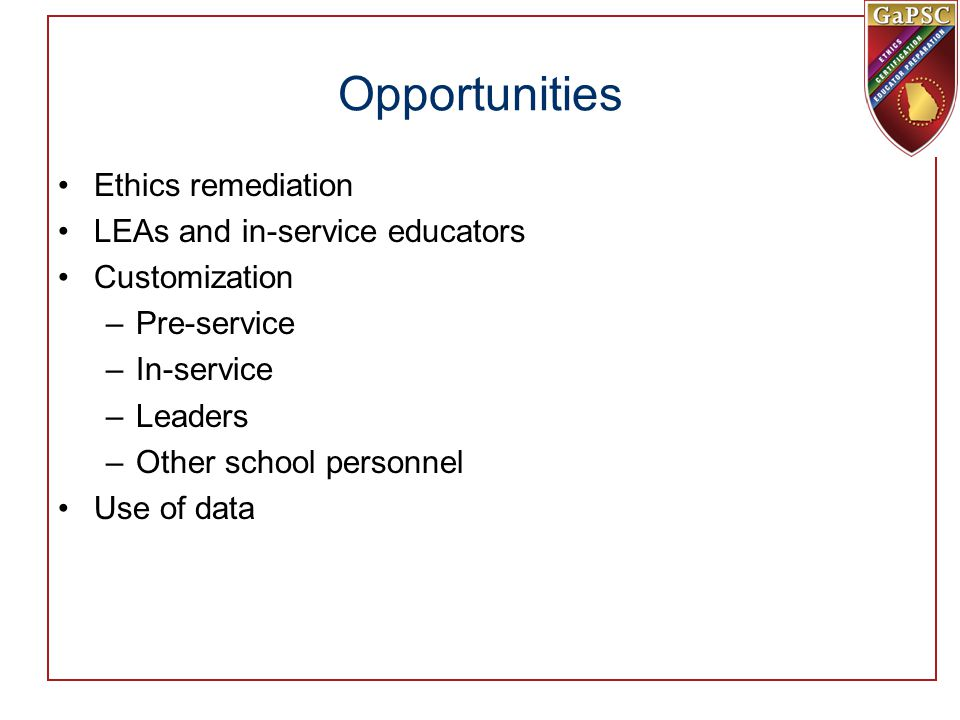 Opportunities Ethics remediation LEAs and in-service educators Customization –Pre-service –In-service –Leaders –Other school personnel Use of data