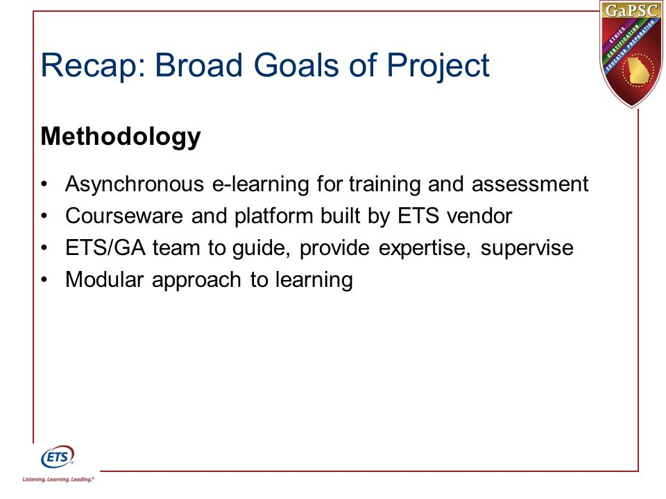 Recap: Broad Goals of Project Methodology Asynchronous e-learning for training and assessment Courseware and platform built by ETS vendor ETS/GA team to guide, provide expertise, supervise Modular approach to learning