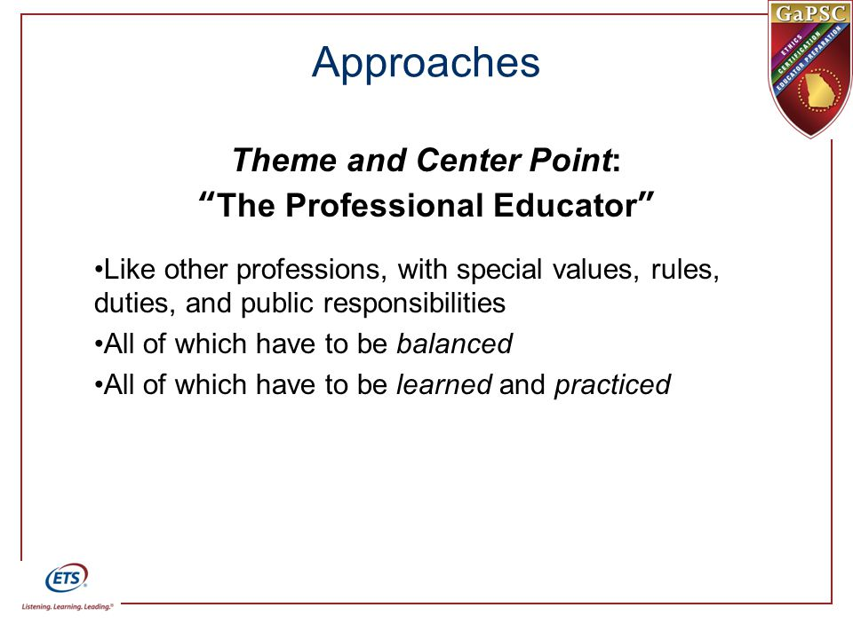 Approaches Theme and Center Point: The Professional Educator Like other professions, with special values, rules, duties, and public responsibilities All of which have to be balanced All of which have to be learned and practiced
