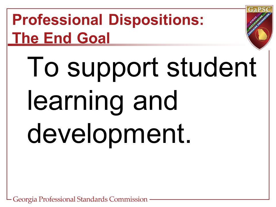 Professional Dispositions: The End Goal To support student learning and development.