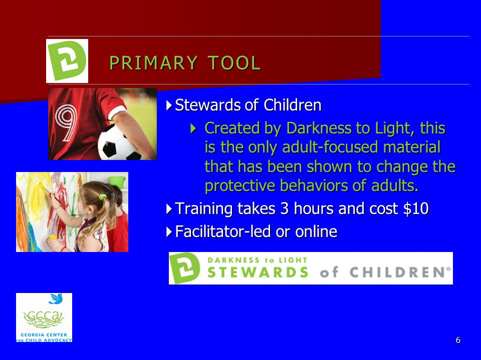 PRIMARY TOOL  Stewards of Children  Created by Darkness to Light, this is the only adult-focused material that has been shown to change the protective behaviors of adults.