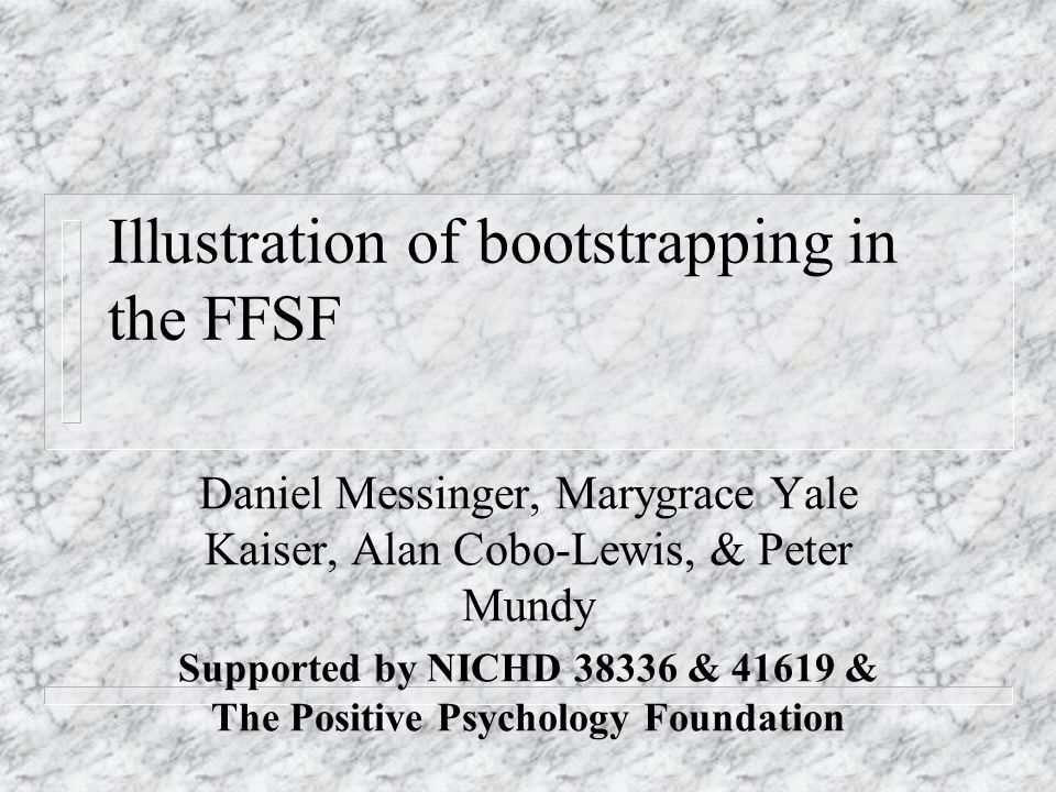 Illustration of bootstrapping in the FFSF Daniel Messinger, Marygrace Yale Kaiser, Alan Cobo-Lewis, & Peter Mundy Supported by NICHD 38336 & 41619 & The Positive Psychology Foundation