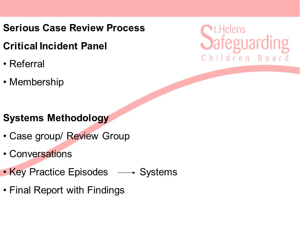 Serious Case Review Process Critical Incident Panel Referral Membership Systems Methodology Case group/ Review Group Conversations Key Practice Episodes Systems Final Report with Findings