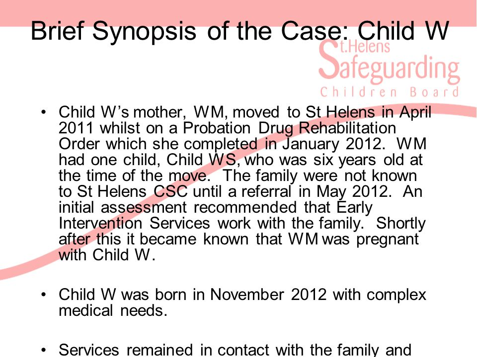 Brief Synopsis of the Case: Child W Child W's mother, WM, moved to St Helens in April 2011 whilst on a Probation Drug Rehabilitation Order which she completed in January 2012.