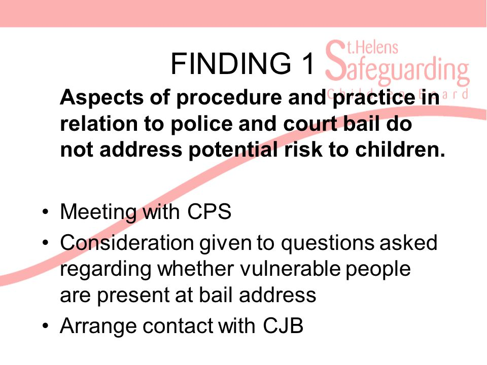 FINDING 1 Aspects of procedure and practice in relation to police and court bail do not address potential risk to children.