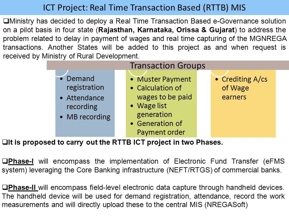 Demand registration Attendance recording MB recording Muster Payment Calculation of wages to be paid Wage list generation Generation of Payment order Crediting A/cs of Wage earners Transaction Groups ICT Project: Real Time Transaction Based (RTTB) MIS  Ministry has decided to deploy a Real Time Transaction Based e-Governance solution on a pilot basis in four state (Rajasthan, Karnataka, Orissa & Gujarat) to address the problem related to delay in payment of wages and real time capturing of the MGNREGA transactions.