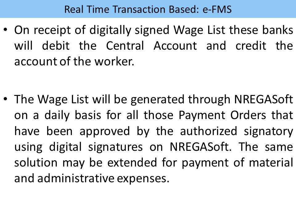 Real Time Transaction Based: e-FMS On receipt of digitally signed Wage List these banks will debit the Central Account and credit the account of the w