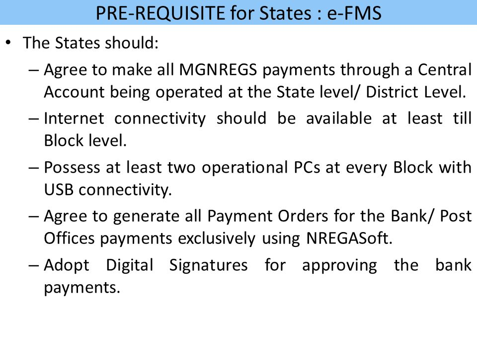 PRE-REQUISITE for States : e-FMS The States should: – Agree to make all MGNREGS payments through a Central Account being operated at the State level/ District Level.