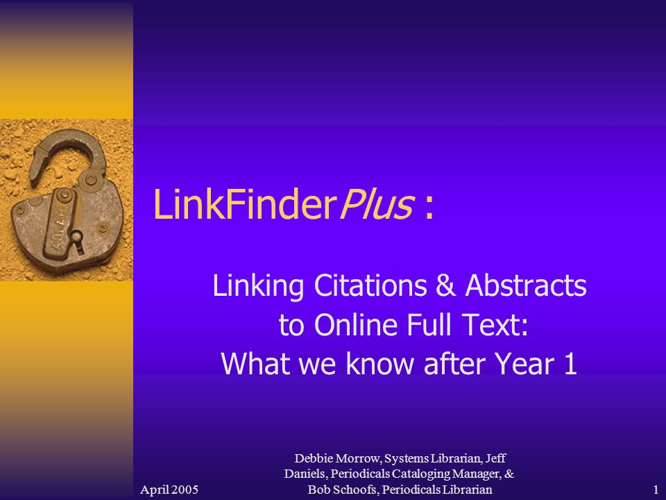 April 2005 Debbie Morrow, Systems Librarian, Jeff Daniels, Periodicals Cataloging Manager, & Bob Schoofs, Periodicals Librarian 1 LinkFinderPlus : Linking Citations & Abstracts to Online Full Text: What we know after Year 1