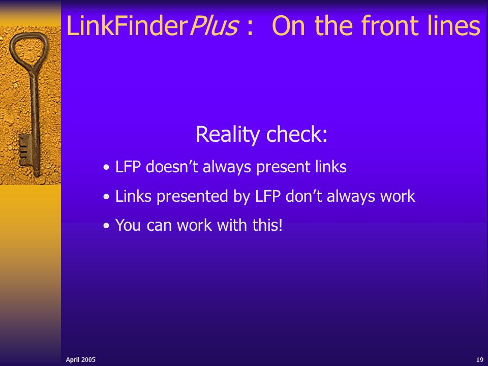 April 2005 19 LinkFinderPlus : On the front lines Reality check: LFP doesn't always present links Links presented by LFP don't always work You can work with this!