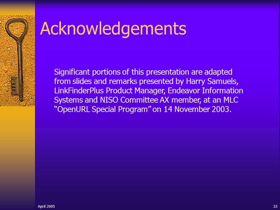 April 2005 33 Acknowledgements Significant portions of this presentation are adapted from slides and remarks presented by Harry Samuels, LinkFinderPlus Product Manager, Endeavor Information Systems and NISO Committee AX member, at an MLC OpenURL Special Program on 14 November 2003.