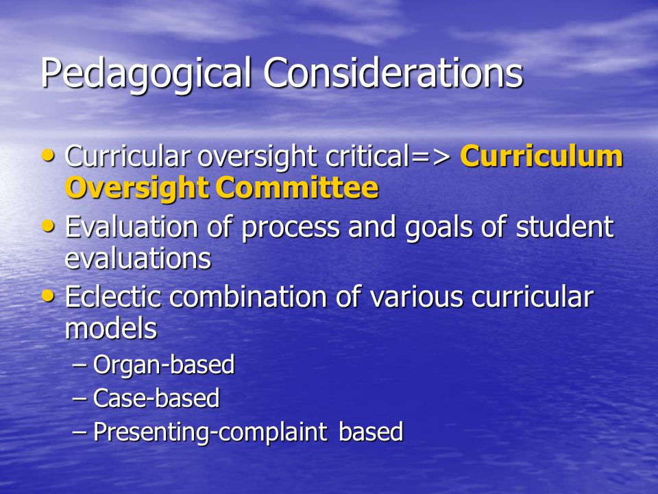 Pedagogical Considerations Curricular oversight critical=> Curriculum Oversight Committee Curricular oversight critical=> Curriculum Oversight Committee Evaluation of process and goals of student evaluations Evaluation of process and goals of student evaluations Eclectic combination of various curricular models Eclectic combination of various curricular models –Organ-based –Case-based –Presenting-complaint based