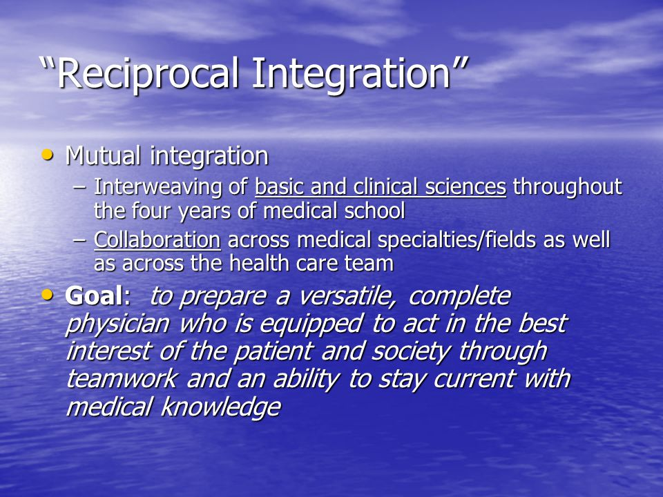 Reciprocal Integration Mutual integration Mutual integration –Interweaving of basic and clinical sciences throughout the four years of medical school –Collaboration across medical specialties/fields as well as across the health care team Goal: to prepare a versatile, complete physician who is equipped to act in the best interest of the patient and society through teamwork and an ability to stay current with medical knowledge Goal: to prepare a versatile, complete physician who is equipped to act in the best interest of the patient and society through teamwork and an ability to stay current with medical knowledge