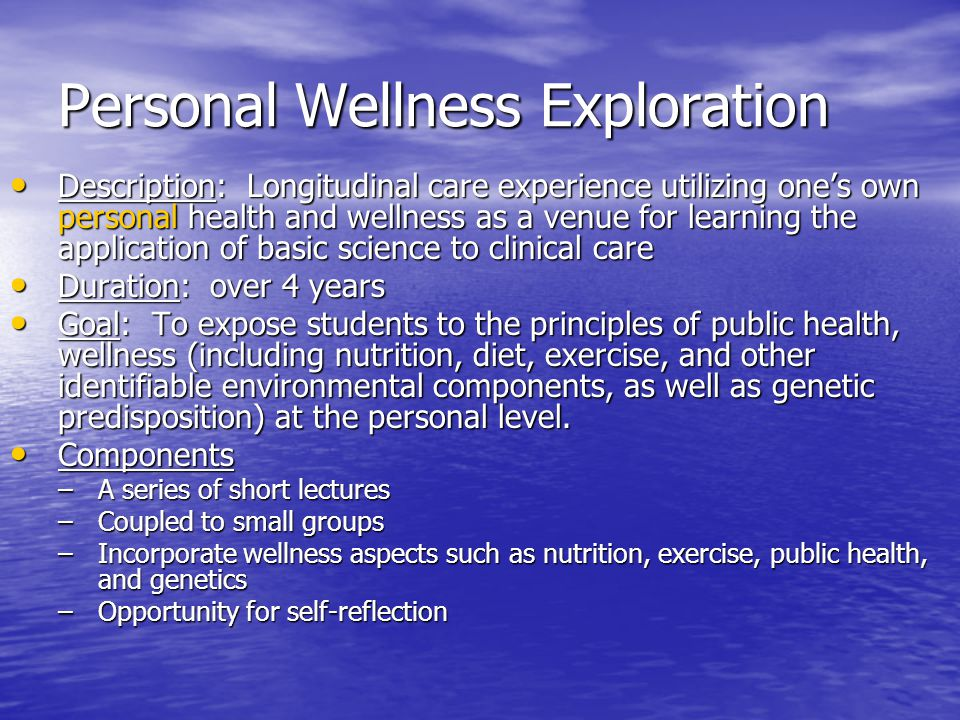 Personal Wellness Exploration Description: Longitudinal care experience utilizing one's own personal health and wellness as a venue for learning the application of basic science to clinical care Description: Longitudinal care experience utilizing one's own personal health and wellness as a venue for learning the application of basic science to clinical care Duration: over 4 years Duration: over 4 years Goal: To expose students to the principles of public health, wellness (including nutrition, diet, exercise, and other identifiable environmental components, as well as genetic predisposition) at the personal level.