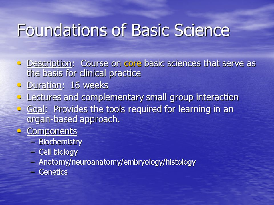 Foundations of Basic Science Description: Course on core basic sciences that serve as the basis for clinical practice Description: Course on core basic sciences that serve as the basis for clinical practice Duration: 16 weeks Duration: 16 weeks Lectures and complementary small group interaction Lectures and complementary small group interaction Goal: Provides the tools required for learning in an organ-based approach.