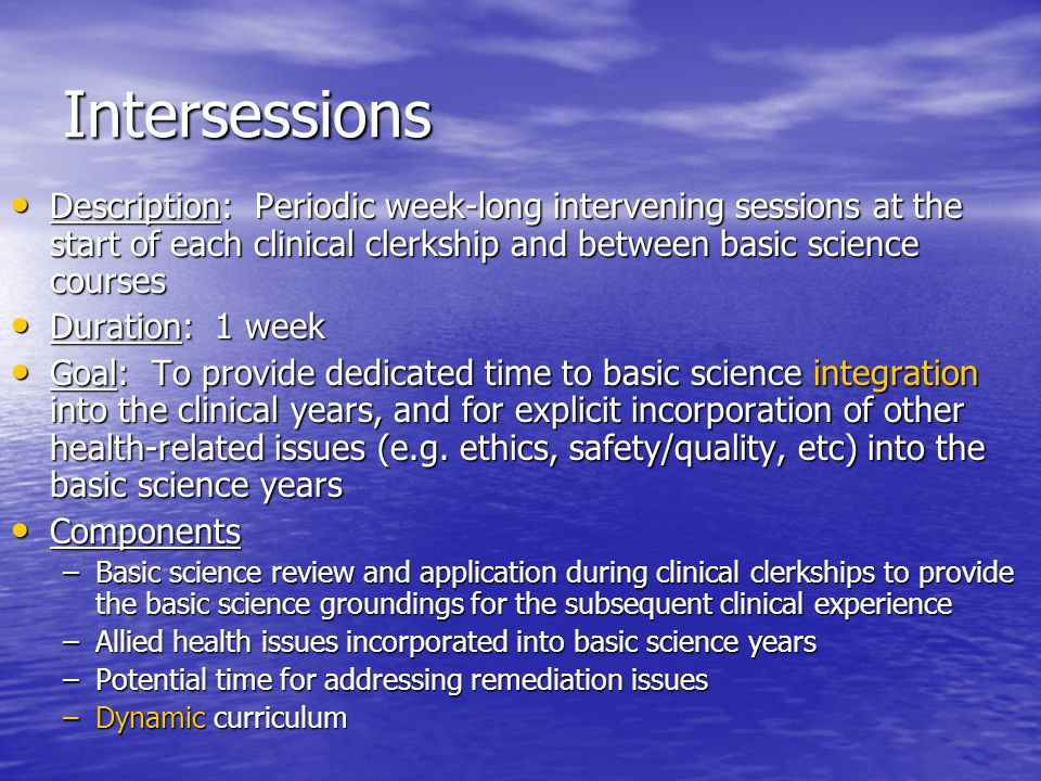 Intersessions Description: Periodic week-long intervening sessions at the start of each clinical clerkship and between basic science courses Description: Periodic week-long intervening sessions at the start of each clinical clerkship and between basic science courses Duration: 1 week Duration: 1 week Goal: To provide dedicated time to basic science integration into the clinical years, and for explicit incorporation of other health-related issues (e.g.