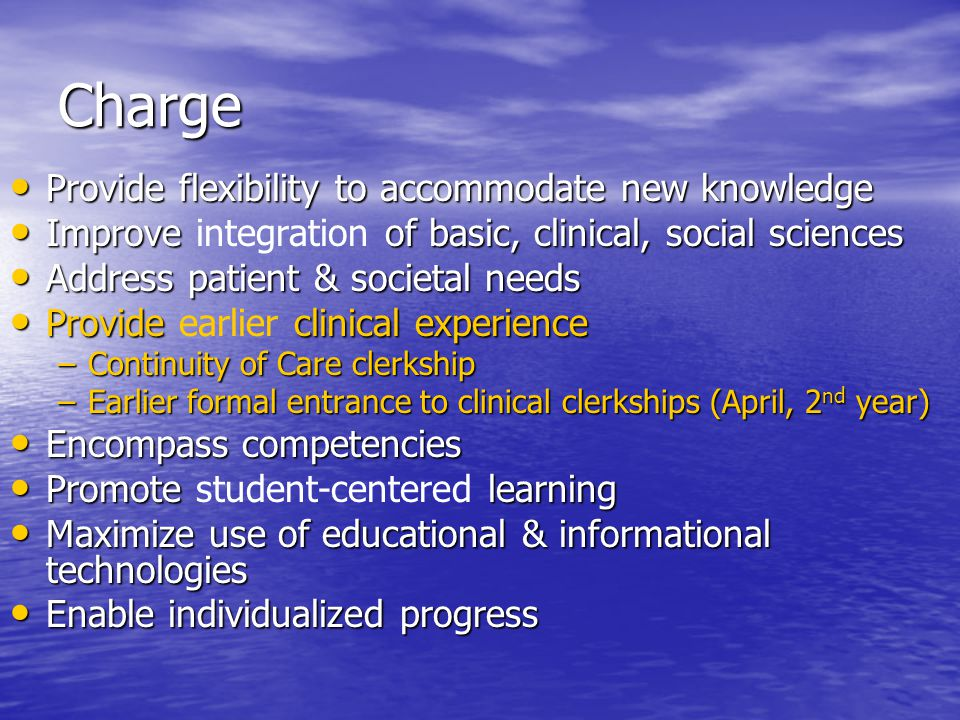 Charge Provide flexibility to accommodate new knowledge Provide flexibility to accommodate new knowledge Improve of basic, clinical, social sciences Improve integration of basic, clinical, social sciences Address patient & societal needs Address patient & societal needs Provide clinical experience Provide earlier clinical experience –Continuity of Care clerkship –Earlier formal entrance to clinical clerkships (April, 2 nd year) Encompass competencies Encompass competencies Promote learning Promote student-centered learning Maximize use of educational & informational technologies Maximize use of educational & informational technologies Enable individualized progress Enable individualized progress