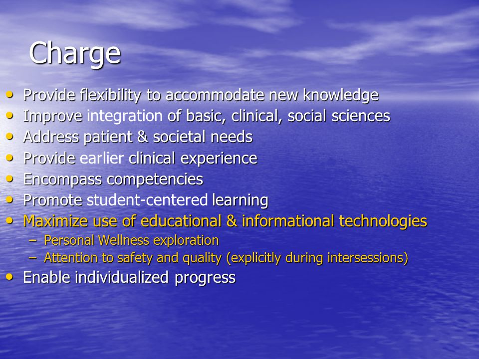 Charge Provide flexibility to accommodate new knowledge Provide flexibility to accommodate new knowledge Improve of basic, clinical, social sciences Improve integration of basic, clinical, social sciences Address patient & societal needs Address patient & societal needs Provide clinical experience Provide earlier clinical experience Encompass competencies Encompass competencies Promote learning Promote student-centered learning Maximize use of educational & informational technologies Maximize use of educational & informational technologies –Personal Wellness exploration –Attention to safety and quality (explicitly during intersessions) Enable individualized progress Enable individualized progress