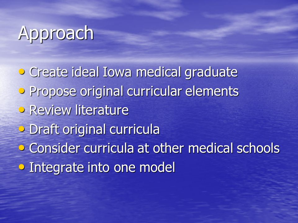 Charge Provide flexibility to accommodate new knowledge Provide flexibility to accommodate new knowledge Improve of basic, clinical, social sciences Improve integration of basic, clinical, social sciences Address patient & societal needs Address patient & societal needs Provide clinical experience Provide earlier clinical experience Encompass competencies Encompass competencies –Call to re-evaluate evaluation methods –Curricular Oversight Committee Promote learning Promote student-centered learning Maximize use of educational & informational technologies Maximize use of educational & informational technologies Enable individualized progress Enable individualized progress