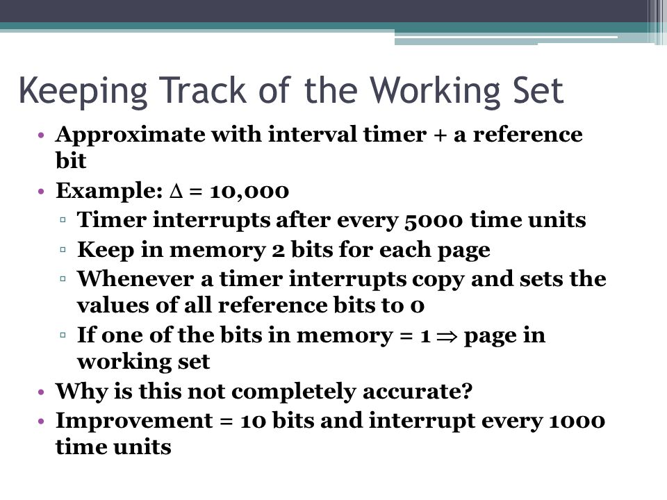 Keeping Track of the Working Set Approximate with interval timer + a reference bit Example:  = 10,000 ▫Timer interrupts after every 5000 time units ▫