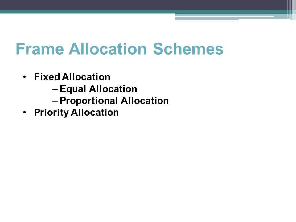 Frame Allocation Schemes Fixed Allocation –Equal Allocation –Proportional Allocation Priority Allocation