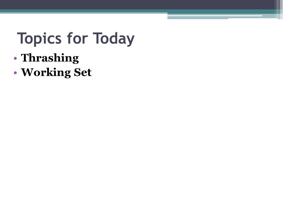 Topics for Today Thrashing Working Set