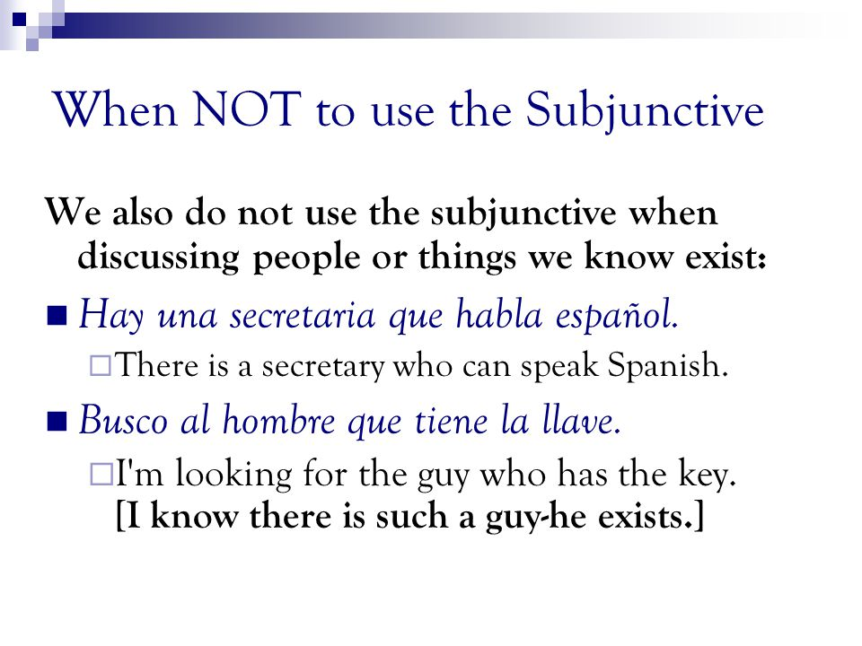 When NOT to use the Subjunctive We DO NOT use subjunctive to express facts, beliefs, truth, certainties or the obvious. Creo que... I believe/think (F