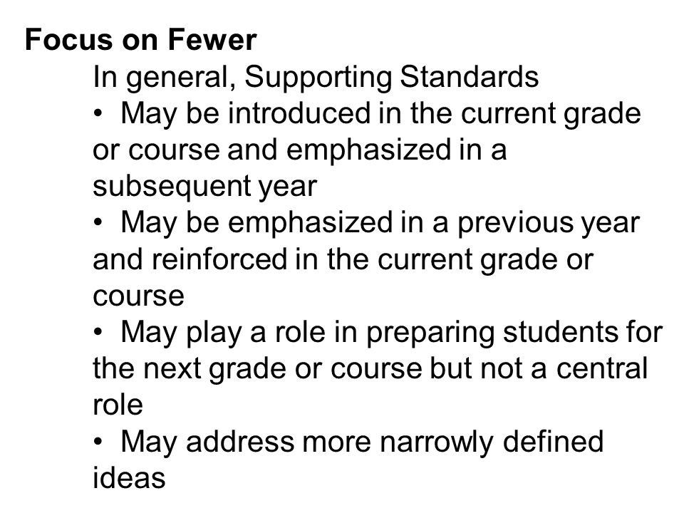Focus on Fewer In general, Supporting Standards May be introduced in the current grade or course and emphasized in a subsequent year May be emphasized