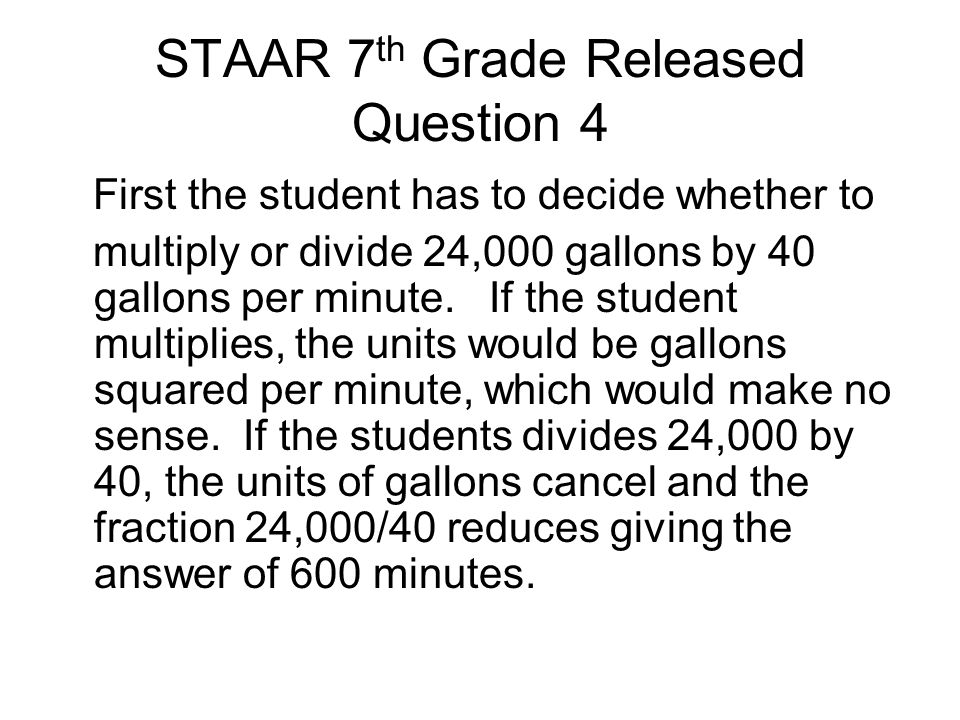 STAAR 7 th Grade Released Question 4 First the student has to decide whether to multiply or divide 24,000 gallons by 40 gallons per minute. If the stu