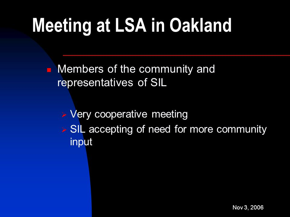 Nov 3, 2006 Meeting at LSA in Oakland Members of the community and representatives of SIL  Very cooperative meeting  SIL accepting of need for more community input