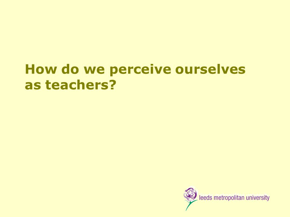 How do we perceive ourselves as teachers