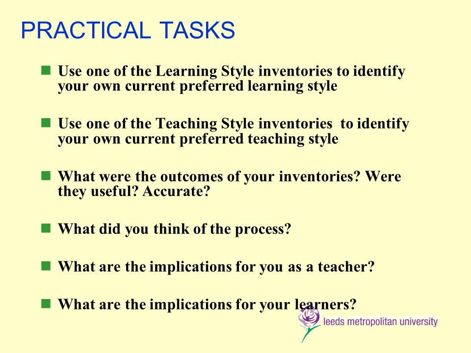 PRACTICAL TASKS Use one of the Learning Style inventories to identify your own current preferred learning style Use one of the Teaching Style inventories to identify your own current preferred teaching style What were the outcomes of your inventories.