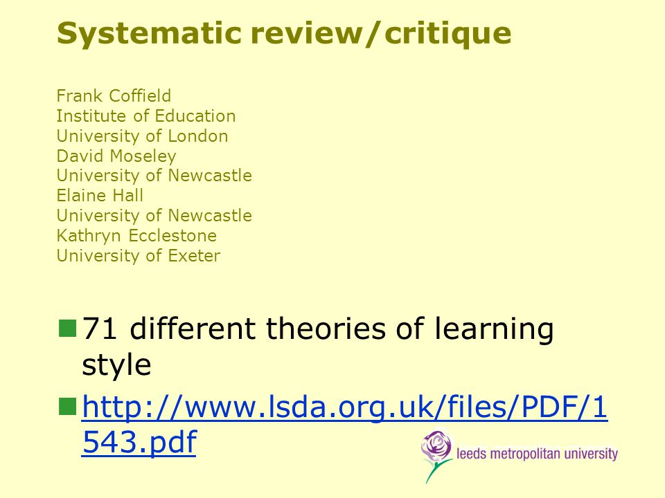 Systematic review/critique Frank Coffield Institute of Education University of London David Moseley University of Newcastle Elaine Hall University of Newcastle Kathryn Ecclestone University of Exeter 71 different theories of learning style http://www.lsda.org.uk/files/PDF/1 543.pdf http://www.lsda.org.uk/files/PDF/1 543.pdf