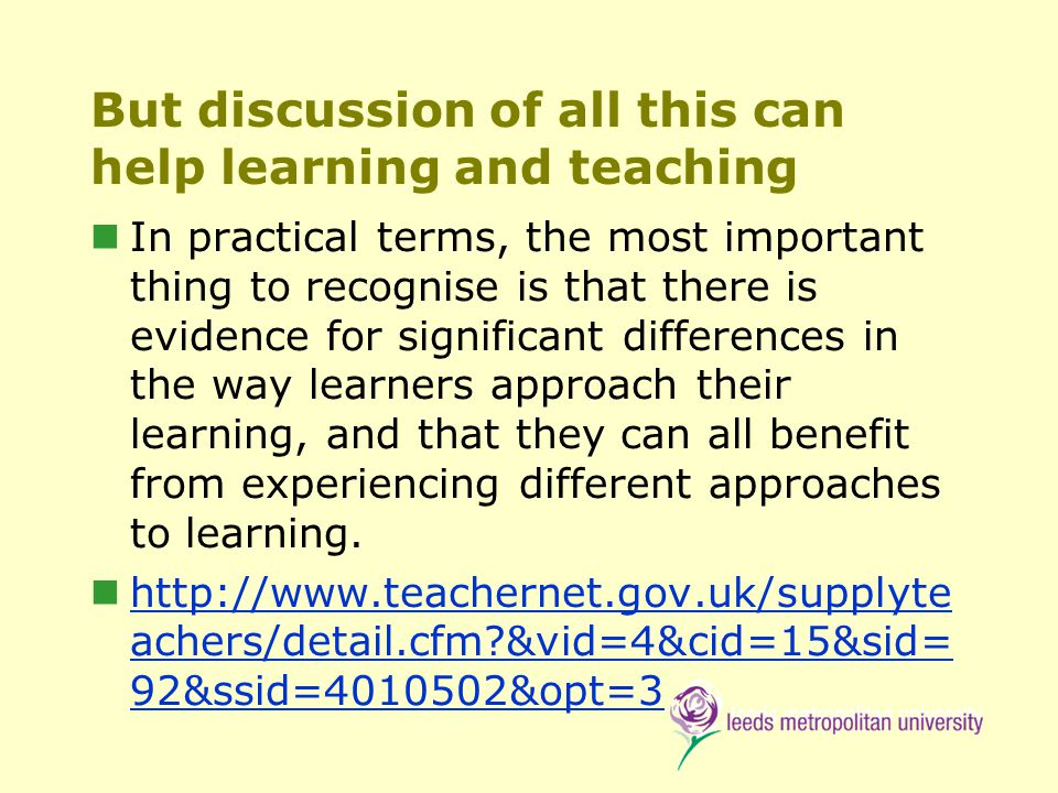 But discussion of all this can help learning and teaching In practical terms, the most important thing to recognise is that there is evidence for significant differences in the way learners approach their learning, and that they can all benefit from experiencing different approaches to learning.