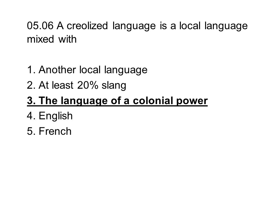 05.06 A creolized language is a local language mixed with 1. Another local language 2. At least 20% slang 3. The language of a colonial power 4. Engli