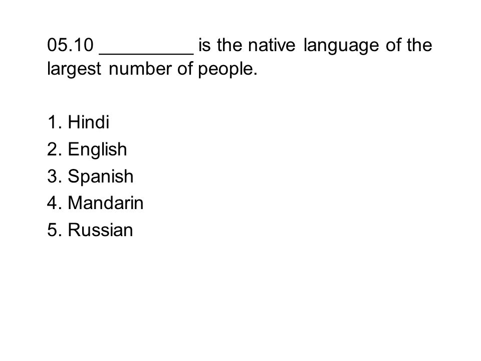 05.10 _________ is the native language of the largest number of people. 1. Hindi 2. English 3. Spanish 4. Mandarin 5. Russian