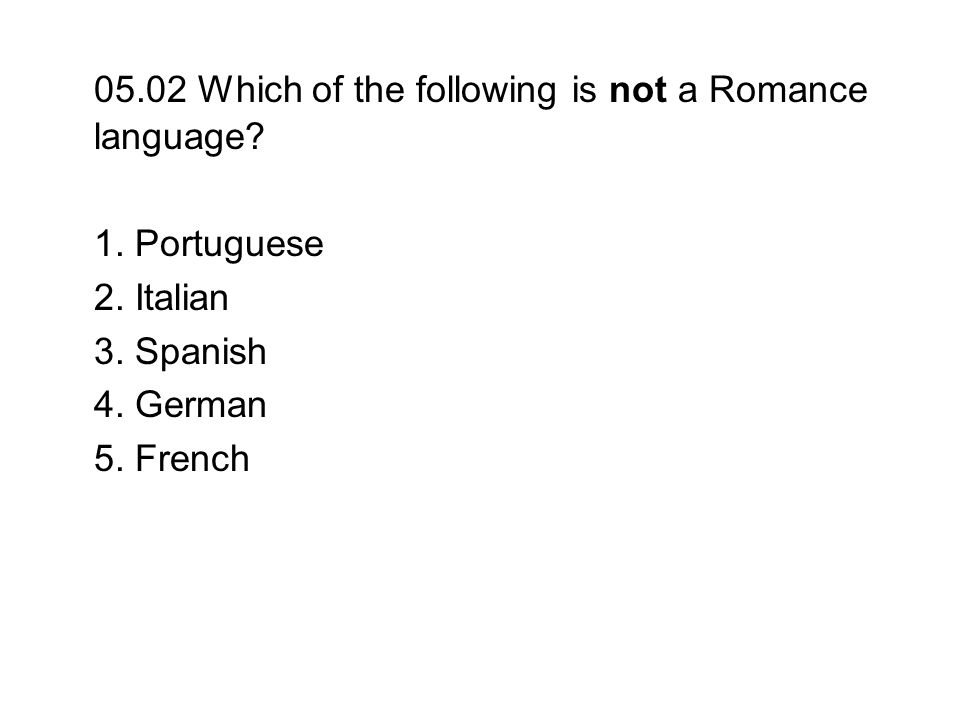05.02 Which of the following is not a Romance language? 1. Portuguese 2. Italian 3. Spanish 4. German 5. French