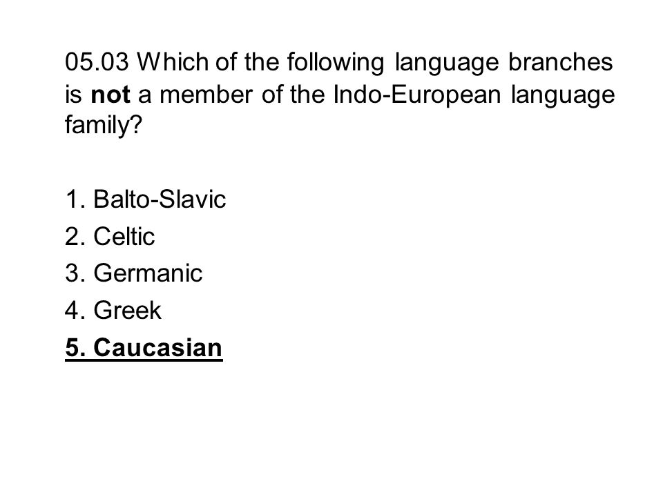 05.03 Which of the following language branches is not a member of the Indo-European language family? 1. Balto-Slavic 2. Celtic 3. Germanic 4. Greek 5.