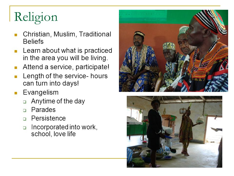 Religion Christian, Muslim, Traditional Beliefs Learn about what is practiced in the area you will be living.