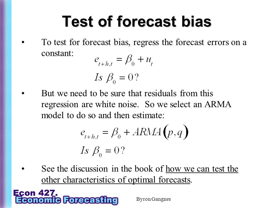 Byron Gangnes Test of forecast bias To test for forecast bias, regress the forecast errors on a constant: But we need to be sure that residuals from this regression are white noise.