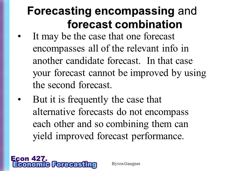 Byron Gangnes Forecasting encompassing and forecast combination It may be the case that one forecast encompasses all of the relevant info in another candidate forecast.