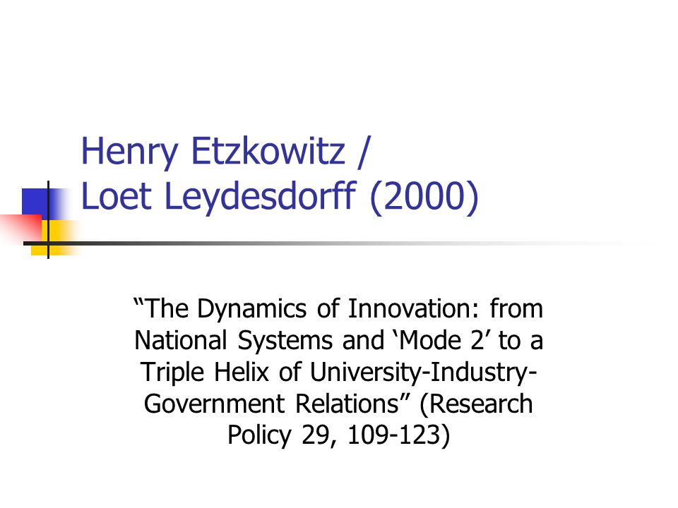 Henry Etzkowitz / Loet Leydesdorff (2000) The Dynamics of Innovation: from National Systems and 'Mode 2' to a Triple Helix of University-Industry- Government Relations (Research Policy 29, 109-123)