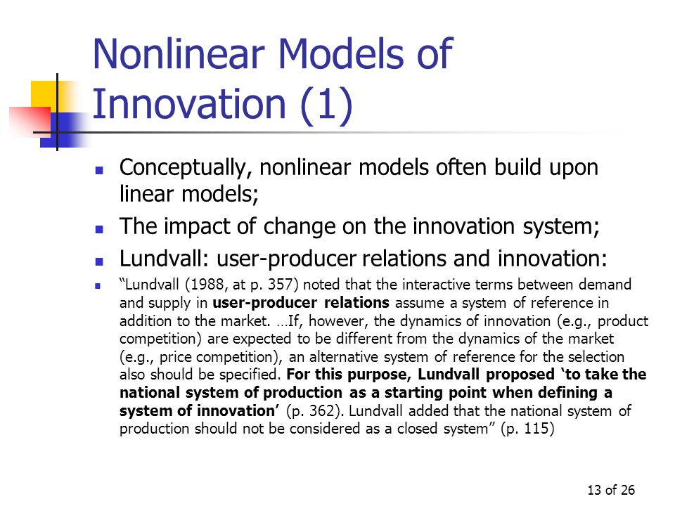 13 of 26 Nonlinear Models of Innovation (1) Conceptually, nonlinear models often build upon linear models; The impact of change on the innovation system; Lundvall: user-producer relations and innovation: Lundvall (1988, at p.