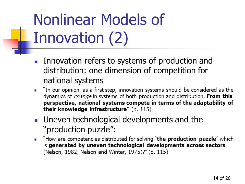 14 of 26 Nonlinear Models of Innovation (2) Innovation refers to systems of production and distribution: one dimension of competition for national systems In our opinion, as a first step, innovation systems should be considered as the dynamics of change in systems of both production and distribution.