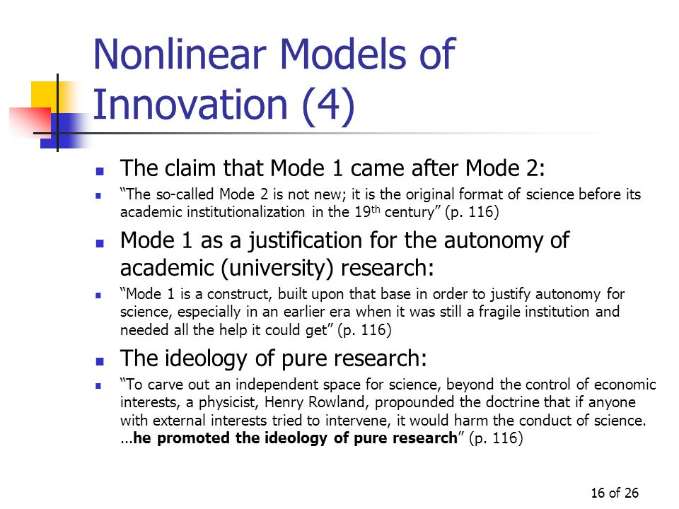 16 of 26 Nonlinear Models of Innovation (4) The claim that Mode 1 came after Mode 2: The so-called Mode 2 is not new; it is the original format of science before its academic institutionalization in the 19 th century (p.