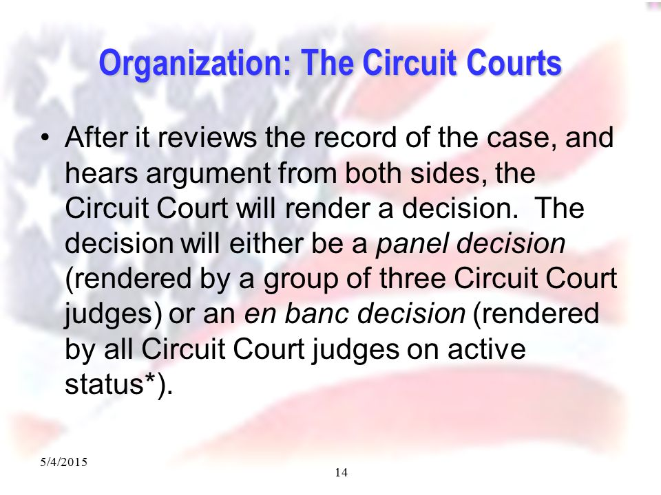 5/4/2015 14 Organization: The Circuit Courts After it reviews the record of the case, and hears argument from both sides, the Circuit Court will render a decision.