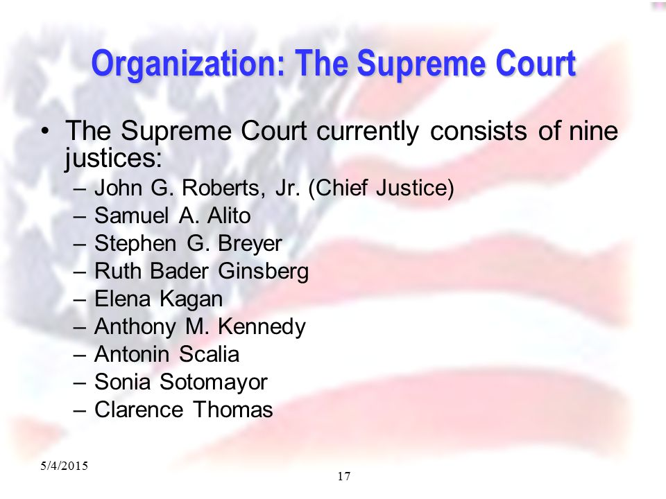 5/4/2015 17 Organization: The Supreme Court The Supreme Court currently consists of nine justices: –John G.