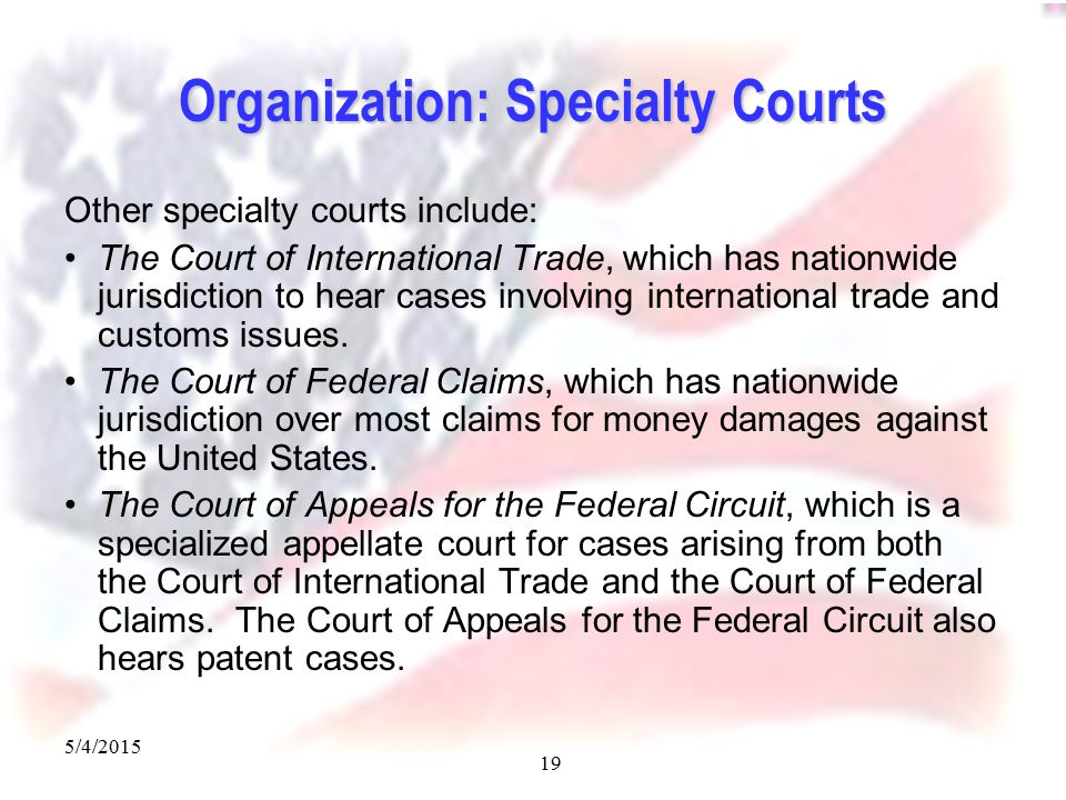 5/4/2015 19 Organization: Specialty Courts Other specialty courts include: The Court of International Trade, which has nationwide jurisdiction to hear cases involving international trade and customs issues.